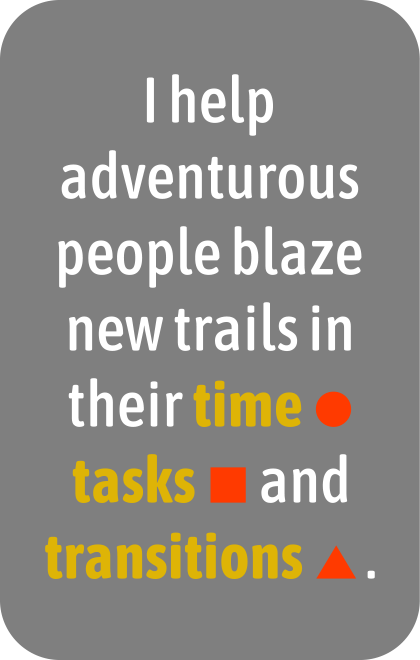 I help adventurous people blaze new trails in their time, tasks, and transitions.